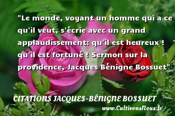 Le monde, voyant un homme qui a ce qu il veut, s écrie avec un grand applaudissement: qu il est heureux ! qu il est fortuné !  Sermon sur la providence, Jacques Bénigne Bossuet   Une citation sur le mot heureux CITATIONS JACQUES-BÉNIGNE BOSSUET - Citations Jacques-Bénigne Bossuet - Citations heureux