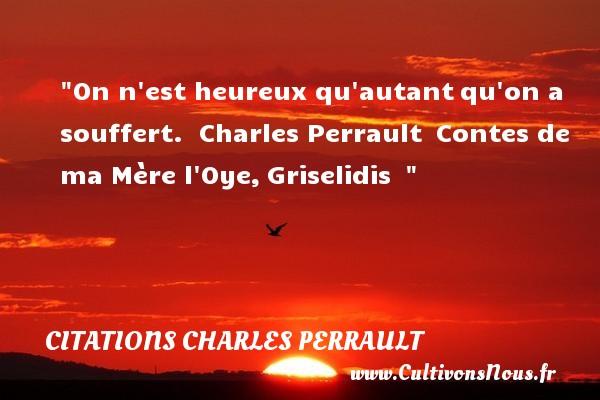On n est heureux qu autantqu on a souffert.   Charles Perrault Contes de ma Mère l Oye,Griselidis     Une citation sur le mot heureux CITATIONS CHARLES PERRAULT - Citations heureux