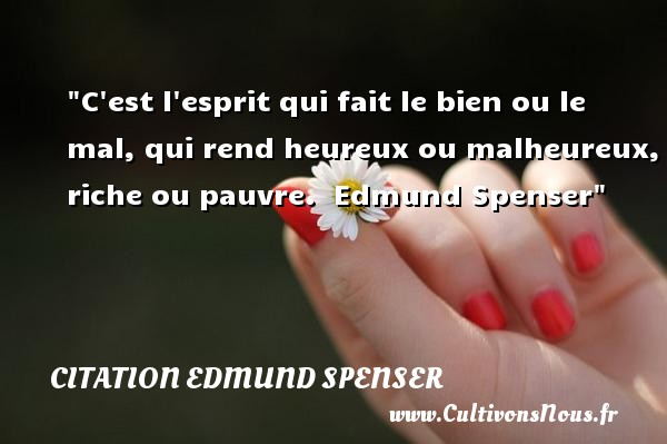 C est l esprit qui fait le bien ou le mal, qui rend heureux ou malheureux, riche ou pauvre.   Edmund Spenser   Une citation sur le mot heureux CITATION EDMUND SPENSER - Citations heureux