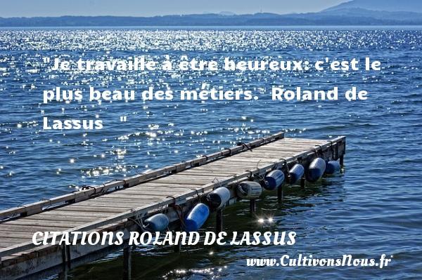 Je travaille à être heureux:c est le plus beau des métiers.   Roland de Lassus      Une citation sur le mot heureux CITATIONS ROLAND DE LASSUS - Citation travail - Citations heureux