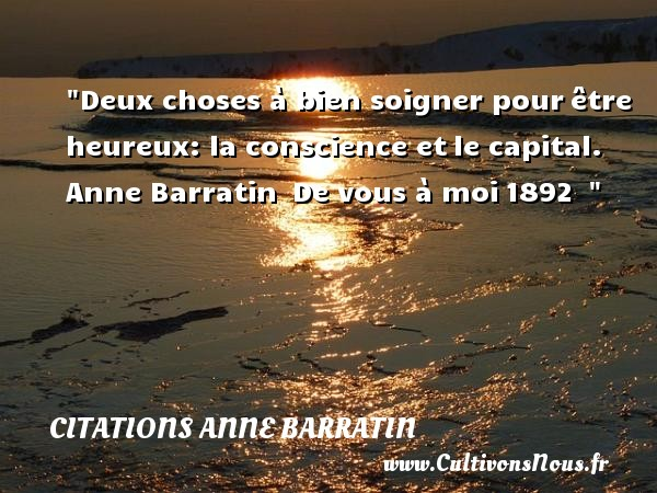 Citations Anne Barratin - Citations heureux - Deux choses à bien soigner pour être heureux: la conscience et le capital.   Anne Barratin  De vous à moi 1892      Une citation sur le mot heureux CITATIONS ANNE BARRATIN