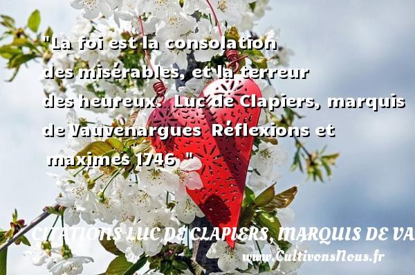 Citations Luc de Clapiers, marquis de Vauvenargues - Citations heureux - La foi est la consolation desmisérables, et la terreur desheureux.   Luc de Clapiers, marquis deVauvenargues Réflexions et maximes1746     Une citation sur le mot heureux CITATIONS LUC DE CLAPIERS, MARQUIS DE VAUVENARGUES