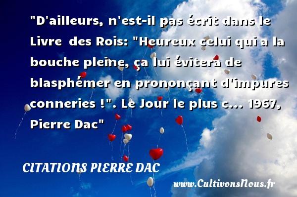 Citations Pierre Dac - Citations heureux - D ailleurs, n est-il pas écrit dans le Livre des Rois:  Heureux celui qui a la bouche pleine, ça lui évitera de blasphémer en prononçant d impures conneries ! .  Le Jour le plus c... 1967, Pierre Dac   Une citation sur le mot heureux CITATIONS PIERRE DAC