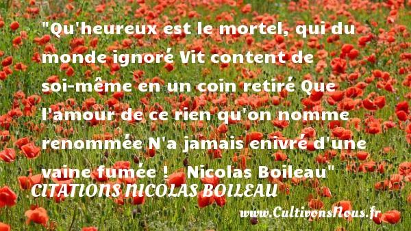 Citations Nicolas Boileau - Citations heureux - Qu heureux est le mortel, qui du monde ignoré Vit content de soi-même en un coin retiré Que l amour de ce rien qu on nomme renommée N a jamais enivré d une vaine fumée !      Nicolas Boileau  Une citation sur le mot heureux CITATIONS NICOLAS BOILEAU