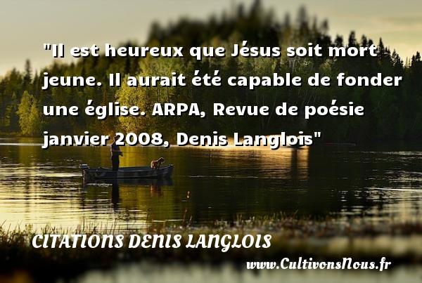 Il est heureux que Jésus soit mort jeune. Il aurait été capable de fonder une église.  ARPA, Revue de poésie janvier 2008, Denis Langlois   Une citation sur le mot heureux CITATIONS DENIS LANGLOIS - Citations heureux