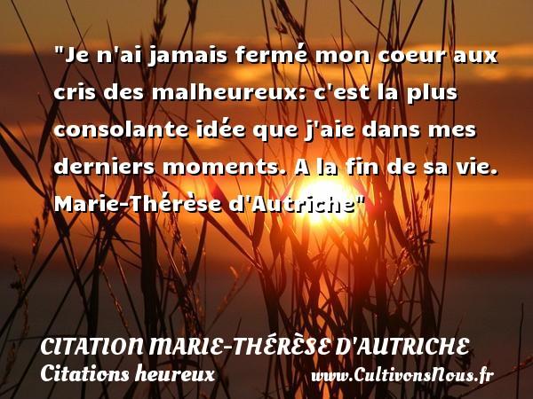 Je n ai jamais fermé mon coeur aux cris des malheureux: c est la plus consolante idée que j aie dans mes derniers moments.  A la fin de sa vie. Marie-Thérèse d Autriche   Une citation sur le mot heureux CITATION MARIE-THÉRÈSE D'AUTRICHE - Citation Marie-Thérèse d'Autriche - Citations heureux