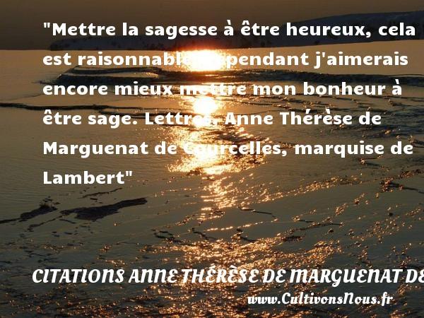 Mettre la sagesse à être heureux, cela est raisonnable; cependant j aimerais encore mieux mettre mon bonheur à être sage.  Lettres, Anne Thérèse de Marguenat de Courcelles, marquise de Lambert   Une citation sur le mot heureux CITATIONS ANNE THÉRÈSE DE MARGUENAT DE COURCELLES, MARQUISE DE LAMBERT - Citations Anne Thérèse de Marguenat de Courcelles, marquise de Lambert - Citations heureux
