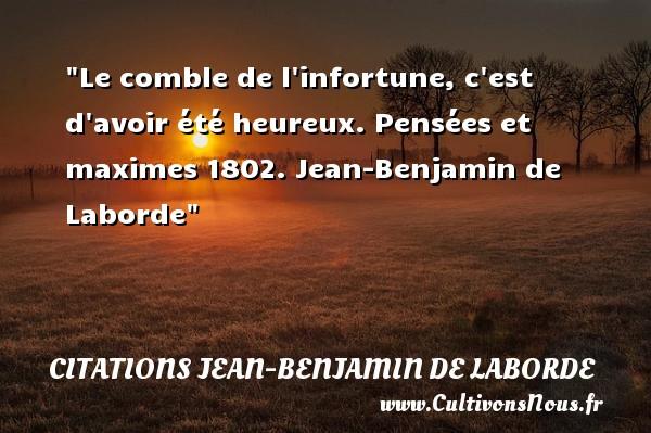Le comble de l infortune, c est d avoir été heureux.  Pensées et maximes 1802. Jean-Benjamin de Laborde   Une citation sur le mot heureux CITATIONS JEAN-BENJAMIN DE LABORDE - Citations heureux