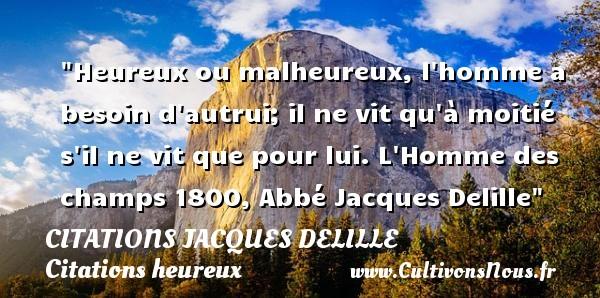 Heureux ou malheureux, l homme a besoin d autrui; il ne vit qu à moitié s il ne vit que pour lui.  L Homme des champs 1800, Abbé Jacques Delille   Une citation sur le mot heureux CITATIONS JACQUES DELILLE - Citations heureux