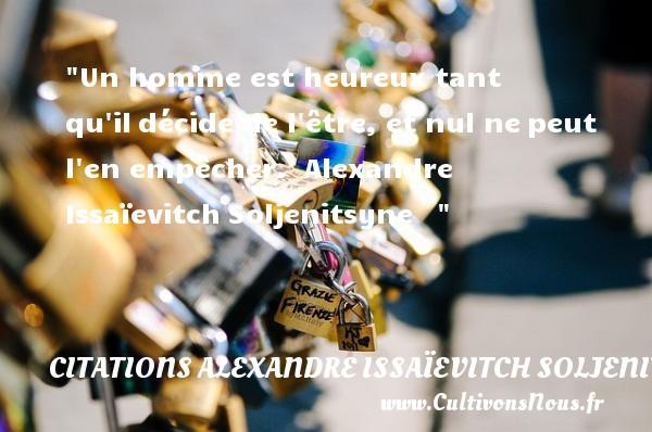 Un homme est heureux tant qu ildécide de l être, et nul nepeut l en empêcher.   Alexandre IssaïevitchSoljenitsyne      Une citation sur le mot heureux CITATIONS ALEXANDRE ISSAÏEVITCH SOLJENITSYNE - Citations Alexandre Issaïevitch Soljenitsyne - Citations heureux