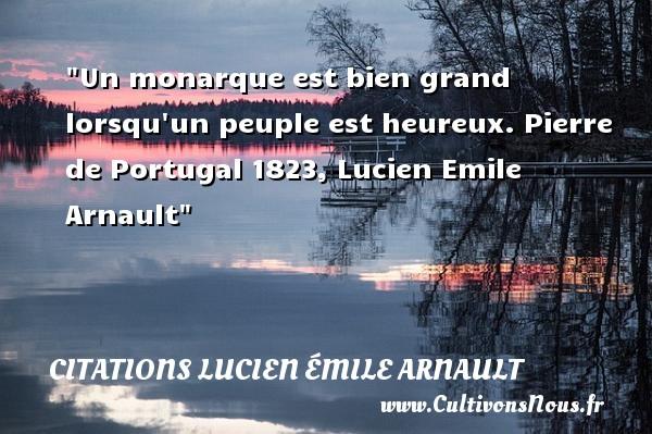 Citations Lucien Émile Arnault - Citations heureux - Un monarque est bien grand lorsqu un peuple est heureux.  Pierre de Portugal 1823, Lucien Emile Arnault   Une citation sur le mot heureux CITATIONS LUCIEN ÉMILE ARNAULT