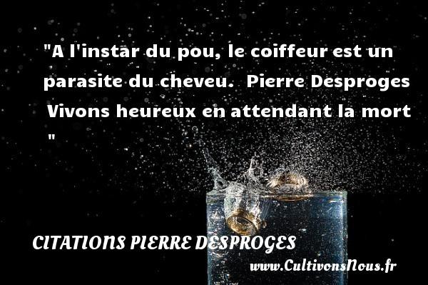 Citations Pierre Desproges - Citations heureux - A l instar du pou, le coiffeurest un parasite du cheveu.   Pierre Desproges Vivons heureux enattendant la mort     Une citation sur le mot heureux CITATIONS PIERRE DESPROGES
