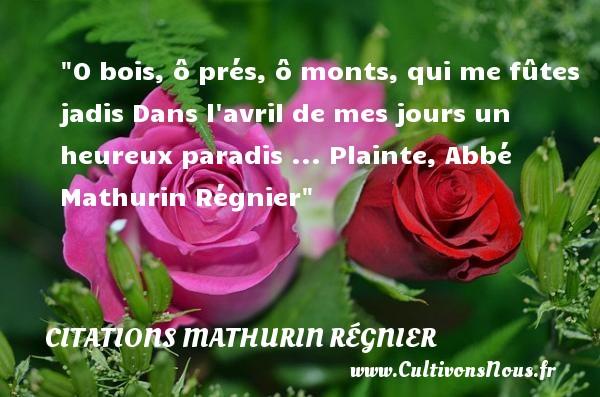 O bois, ô prés, ô monts, qui me fûtes jadis Dans l avril de mes jours un heureux paradis ...  Plainte, Abbé Mathurin Régnier   Une citation sur le mot heureux CITATIONS MATHURIN RÉGNIER - Citations Mathurin Régnier - Citations heureux