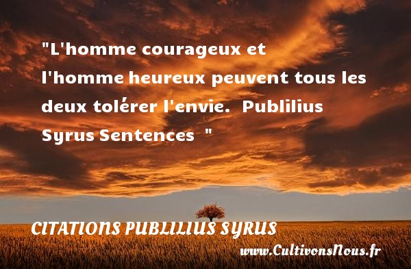 L homme courageux et l homme heureux peuvent tous les deux tolérer l envie.   Publilius Syrus Sentences      Une citation sur le mot heureux CITATIONS PUBLILIUS SYRUS - Citations heureux