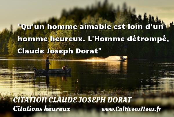 Qu un homme aimable est loin d un homme heureux.  L Homme détrompé, Claude Joseph Dorat   Une citation sur le mot heureux CITATION CLAUDE JOSEPH DORAT - Citations heureux