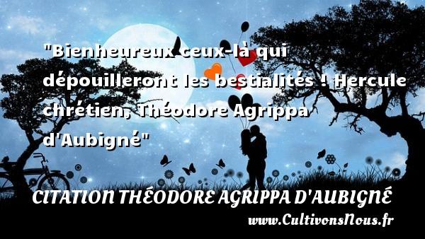 Bienheureux ceux-là qui dépouilleront les bestialités !  Hercule chrétien, Théodore Agrippa d Aubigné   Une citation sur le mot heureux CITATION THÉODORE AGRIPPA D'AUBIGNÉ - Citation Théodore Agrippa d'Aubigné - Citations heureux