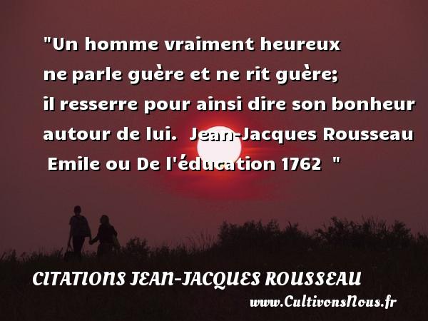 Citations Jean-Jacques Rousseau - Citation éducation - Citations heureux - Un homme vraiment heureux neparle guère et ne rit guère; ilresserre pour ainsi dire sonbonheur autour de lui.   Jean-Jacques Rousseau Emile ou De l éducation1762     Une citation sur le mot heureux CITATIONS JEAN-JACQUES ROUSSEAU