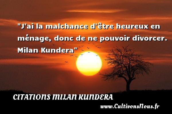 Citations Milan Kundera - Citations heureux - J ai la malchance d être heureux en ménage, donc de ne pouvoir divorcer.   Milan Kundera   Une citation sur le mot heureux CITATIONS MILAN KUNDERA