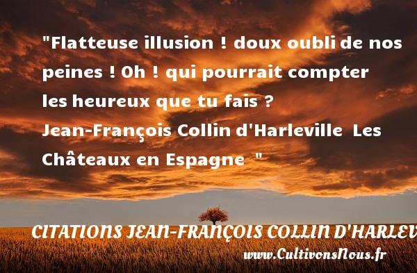 Flatteuse illusion ! doux oublide nos peines !Oh ! qui pourrait compter lesheureux que tu fais ?   Jean-François Collind Harleville Les Châteaux en Espagne     Une citation sur le mot heureux CITATIONS JEAN-FRANÇOIS COLLIN D'HARLEVILLE - Citations Jean-François Collin d'Harleville - Citations heureux