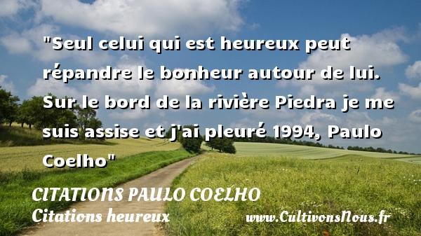 Seul celui qui est heureux peut répandre le bonheur autour de lui.  Sur le bord de la rivière Piedra je me suis assise et j ai pleuré 1994, Paulo Coelho   Une citation sur le mot heureux CITATIONS PAULO COELHO - Citations heureux