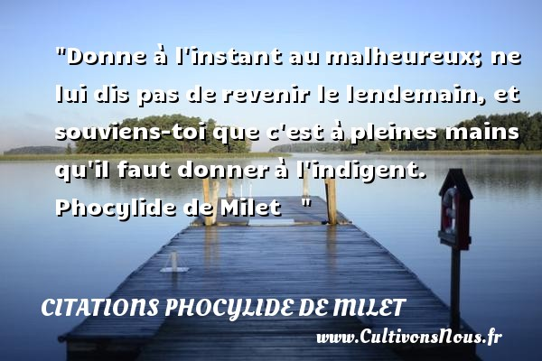 Donne à l instant au malheureux; ne lui dis pas de revenir le lendemain, et souviens-toi que c est à pleines mains qu il faut donner à l indigent.   Phocylide de Milet       Une citation sur le mot heureux CITATIONS PHOCYLIDE DE MILET - Citation mains - Citations heureux