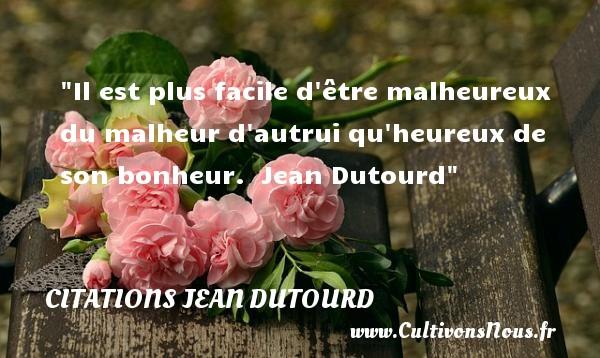 Citations Jean Dutourd - Citations heureux - Il est plus facile d être malheureux du malheur d autrui qu heureux de son bonheur.   Jean Dutourd   Une citation sur le mot heureux CITATIONS JEAN DUTOURD