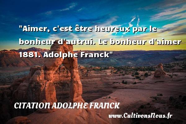 Aimer, c est être heureux par le bonheur d autrui.  Le bonheur d aimer 1881. Adolphe Franck   Une citation sur le mot heureux CITATION ADOLPHE FRANCK - Citations heureux