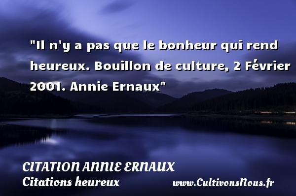 Il n y a pas que le bonheur qui rend heureux.  Bouillon de culture, 2 Février 2001. Annie Ernaux   Une citation sur le mot heureux CITATION ANNIE ERNAUX - Citations heureux