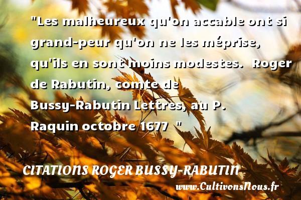 Citations Roger Bussy-Rabutin - Citations heureux - Les malheureux qu on accableont si grand-peur qu on ne lesméprise, qu ils en sont moinsmodestes.   Roger de Rabutin, comte de Bussy-RabutinLettres, au P. Raquinoctobre 1677     Une citation sur le mot heureux CITATIONS ROGER BUSSY-RABUTIN