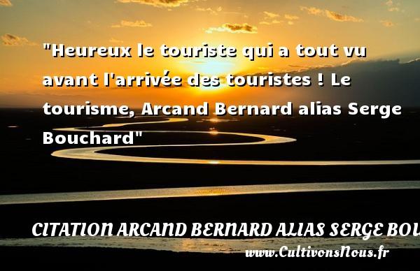 Heureux le touriste qui a tout vu avant l arrivée des touristes !  Le tourisme, Arcand Bernard alias Serge Bouchard   Une citation sur le mot heureux CITATION ARCAND BERNARD ALIAS SERGE BOUCHARD - Citations heureux