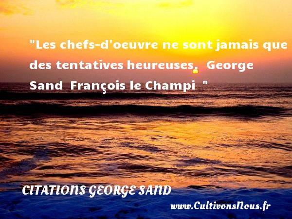 Citations George Sand - Citation chef - Citations heureux - Les chefs-d oeuvre ne sont jamais que des tentatives heureuses.   George Sand  François le Champi      Une citation sur le mot heureux CITATIONS GEORGE SAND