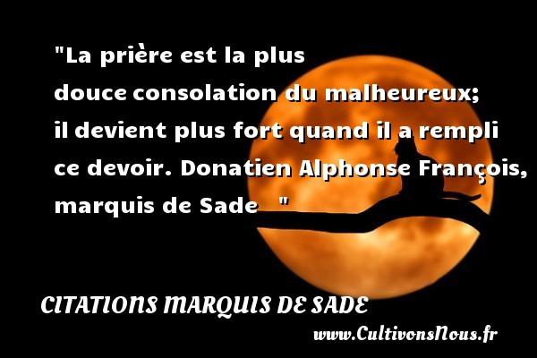 La prière est la plus douceconsolation du malheureux; ildevient plus fort quand il arempli ce devoir.  Donatien Alphonse François, marquis de Sade      Une citation sur le mot heureux CITATIONS MARQUIS DE SADE - Citations heureux