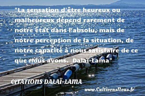 La sensation d être heureux ou malheureux dépend rarement de notre état dans l absolu, mais de notre perception de la situation, de notre capacité à nous satisfaire de ce que nous avons.   Dalaï-Lama   Une citation sur le mot heureux CITATIONS DALAÏ-LAMA - Citations Dalaï-Lama - Citations heureux