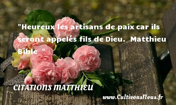 Citations Matthieu - Citations heureux - Heureux les artisans de paixcar ils seront appelés fils deDieu.   Matthieu Bible     Une citation sur le mot heureux CITATIONS MATTHIEU