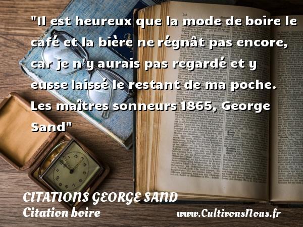 Citations George Sand - Citation boire - Citation café - Citations heureux - Il est heureux que la mode deboire le café et la bière nerégnât pas encore, car je n yaurais pas regardé et y eusselaissé le restant de ma poche.  Les maîtres sonneurs1865, George Sand   Une citation sur boire CITATIONS GEORGE SAND