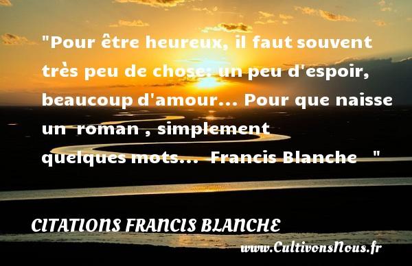 Citations Francis Blanche - Citations heureux - Pour être heureux, il fautsouvent très peu de chose: unpeu d espoir, beaucoupd amour... Pour que naisse un roman , simplement quelquesmots...   Francis Blanche      Une citation sur le mot heureux CITATIONS FRANCIS BLANCHE