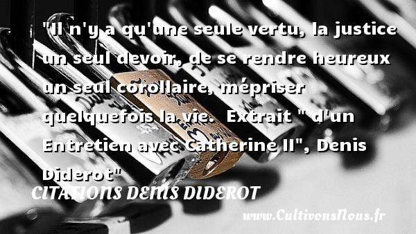Il n y a qu une seule vertu, la justice un seul devoir, de se rendre heureux un seul corollaire, mépriser quelquefois la vie.   Extrait   d un Entretien avec Catherine II , Denis Diderot   Une citation sur le mot heureux CITATIONS DENIS DIDEROT - Citations Denis Diderot - Citations heureux