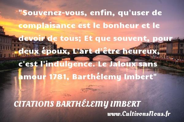 Souvenez-vous, enfin, qu user de complaisance est le bonheur et le devoir de tous; Et que souvent, pour deux époux, L art d être heureux, c est l indulgence.  Le Jaloux sans amour 1781, Barthélemy Imbert   Une citation sur le mot heureux CITATIONS BARTHÉLEMY IMBERT - Citations Barthélemy Imbert - Citations heureux