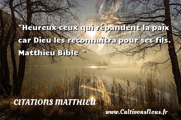 Citations Matthieu - Citations heureux - Heureux ceux qui répandent lapaix car Dieu les reconnaîtrapour ses fils.   Matthieu Bible     Une citation sur le mot heureux CITATIONS MATTHIEU