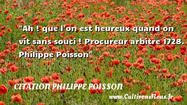 Ah ! que l on est heureux quand on vit sans souci !  Procureur arbitre 1728. Philippe Poisson   Une citation sur le mot heureux CITATION PHILIPPE POISSON - Citations heureux