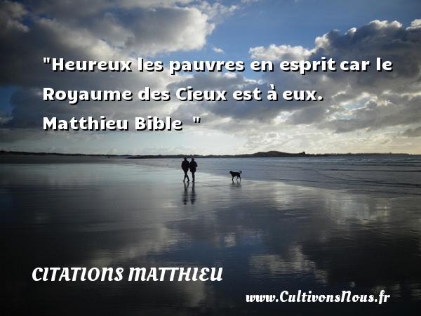 Citations Matthieu - Citations heureux - Heureux les pauvres en espritcar le Royaume des Cieux est àeux.   Matthieu Bible     Une citation sur le mot heureux CITATIONS MATTHIEU