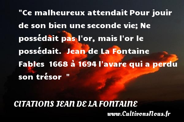 Ce malheureux attendait Pour jouir de son bien une seconde vie; Ne possédait pas l or, mais l or le possédait.   Jean de La Fontaine   Fables  1668 à 1694 l avare qui a perdu son trésor      Une citation sur le mot heureux CITATIONS JEAN DE LA FONTAINE - Citations heureux