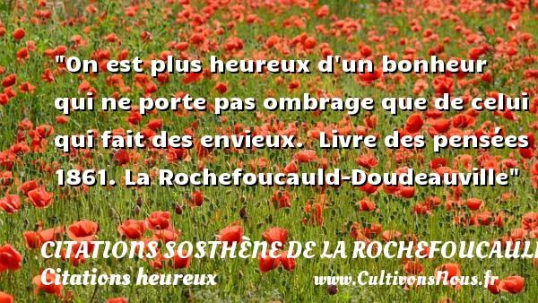 Citations Sosthène de La Rochefoucauld-Doudeauville - Citations heureux - On est plus heureux d un bonheur qui ne porte pas ombrage que de celui qui fait des envieux.   Livre des pensées 1861. La Rochefoucauld-Doudeauville   Une citation sur le mot heureux CITATIONS SOSTHÈNE DE LA ROCHEFOUCAULD-DOUDEAUVILLE