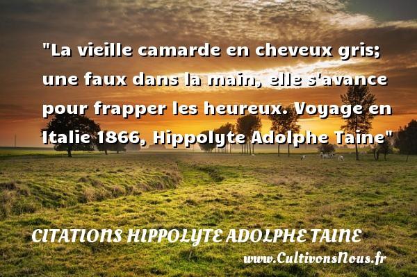 La vieille camarde en cheveux gris; une faux dans la main, elle s avance pour frapper les heureux.  Voyage en Italie 1866, Hippolyte Adolphe Taine   Une citation sur le mot heureux CITATIONS HIPPOLYTE ADOLPHE TAINE - Citations heureux