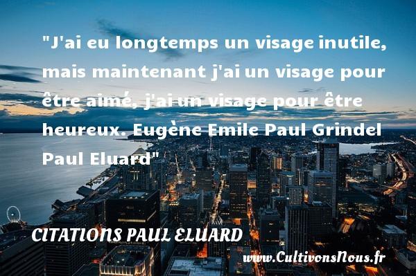 Citations Paul Eluard - Citations heureux - J ai eu longtemps un visageinutile, mais maintenant j aiun visage pour être aimé, j aiun visage pour être heureux.  Eugène Emile Paul Grindel Paul Eluard   Une citation sur le mot heureux CITATIONS PAUL ELUARD