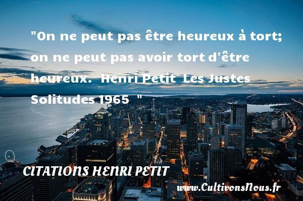 On ne peut pas être heureux àtort; on ne peut pas avoir tortd être heureux.   Henri Petit Les Justes Solitudes1965     Une citation sur le mot heureux CITATIONS HENRI PETIT - Citations heureux