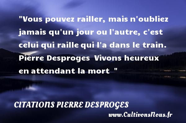 Citations Pierre Desproges - Citations heureux - Vous pouvez railler, maisn oubliez jamais qu un jour oul autre, c est celui qui raillequi l a dans le train.   Pierre Desproges Vivons heureux enattendant la mort     Une citation sur le mot heureux CITATIONS PIERRE DESPROGES