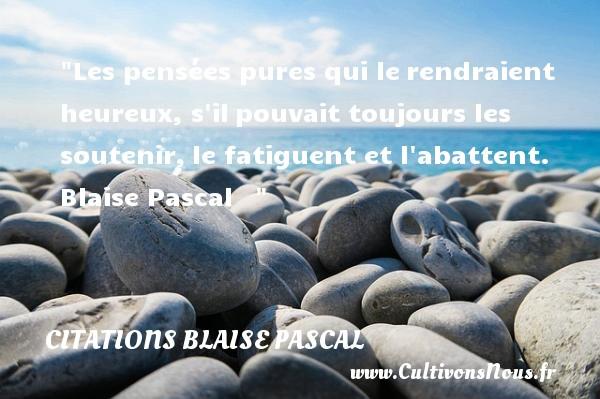 Citations Blaise Pascal - Citations heureux - Les pensées pures qui lerendraient heureux, s ilpouvait toujours les soutenir,le fatiguent et l abattent.   Blaise Pascal      Une citation sur le mot heureux CITATIONS BLAISE PASCAL