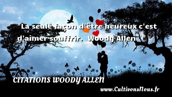 La seule façon d être heureuxc est d aimer souffrir.   Woody Allen      Une citation sur le mot heureux CITATIONS WOODY ALLEN - Citations heureux