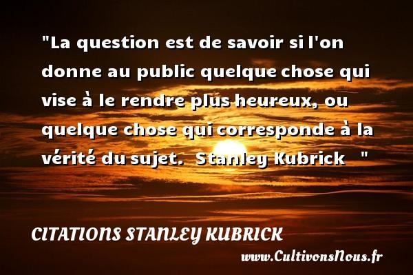 Citations Stanley Kubrick - Citations heureux - La question est de savoir sil on donne au public quelquechose qui vise à le rendre plusheureux, ou quelque chose quicorresponde à la vérité dusujet.   Stanley Kubrick      Une citation sur le mot heureux CITATIONS STANLEY KUBRICK